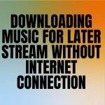 Downloading Music For Later Stream Without Internet Connection