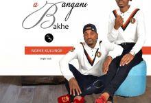 """Photo of Abangani Bakhe Presents New Song """"Ngeke Kulunge"""" Ft. Majimiza"""