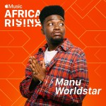 Apple Music's Africa Rising artist is Manu WorldStar