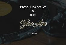 """ProSoul Da Deejay & Tumi share new song """"You Are"""""""