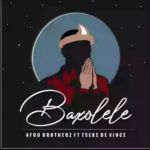 "Afro Brotherz releases ""Baxolele"" featuring Tseke De Vince"
