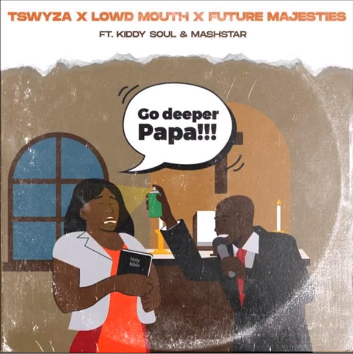 Tswyza, Lowd Mouth, Future Majesties, Kiddy Soul & Dj Mashstarr – Go Deeper Papa