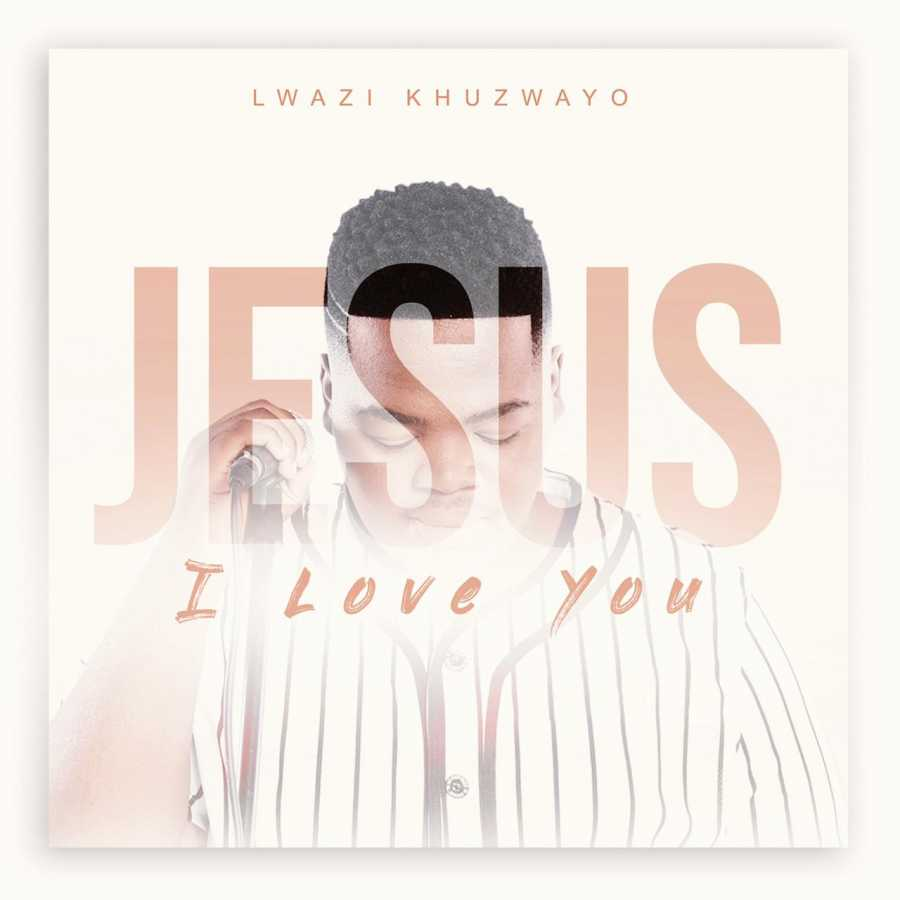 """""""Jesus I Love You"""" by Lwazi Khuzwayo Is Out Now!"""