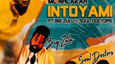 MC Nhlakah – Intoyami (ft. Big Zulu & Soul Doctors)