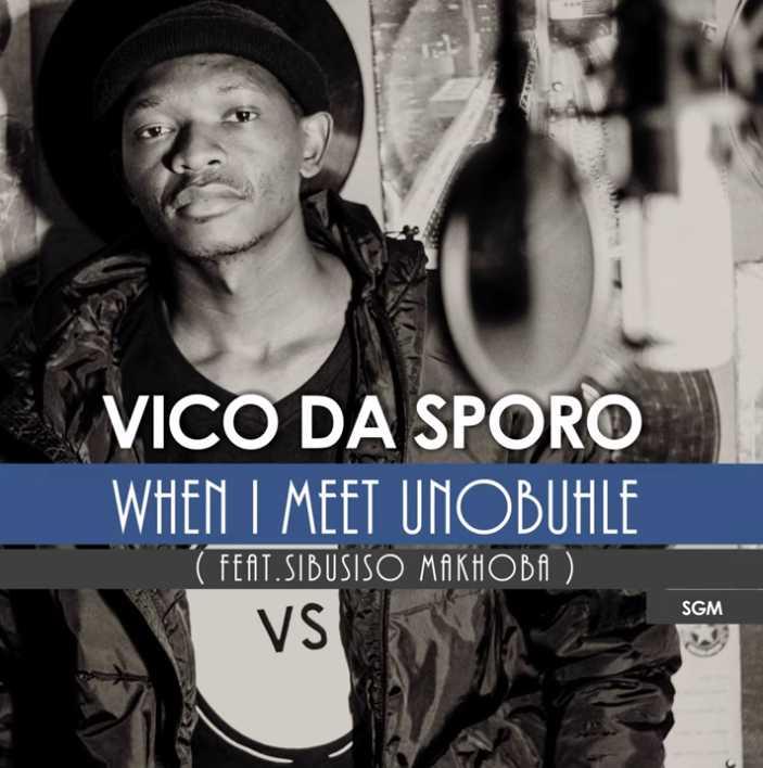 Vico Da Sporo – When I Meet Unobuhle ft. Sibusiso Makhoba