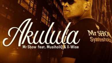 Mr Show – Akulula ft. MusiholiQ & X-Wise