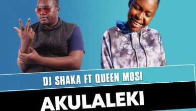 DJ Shaka – Akulaleki Ft. Queen Mosi
