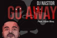 Dj Nastor – Go Away Ft. Elijah Blaq